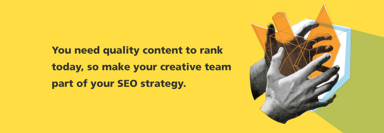 you-need-quality-content-to-rank-today-so-make-your-creative-team-part-of-your-SEO-strategy