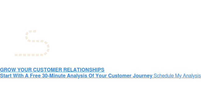 GROW YOUR CUSTOMER RELATIONSHIPS Start With A Free 30-Minute Analysis Of Your Customer JourneySchedule My  Analysis