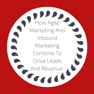 How Agile Marketing And Inbound Marketing Combine To Drive Leads And Revenue