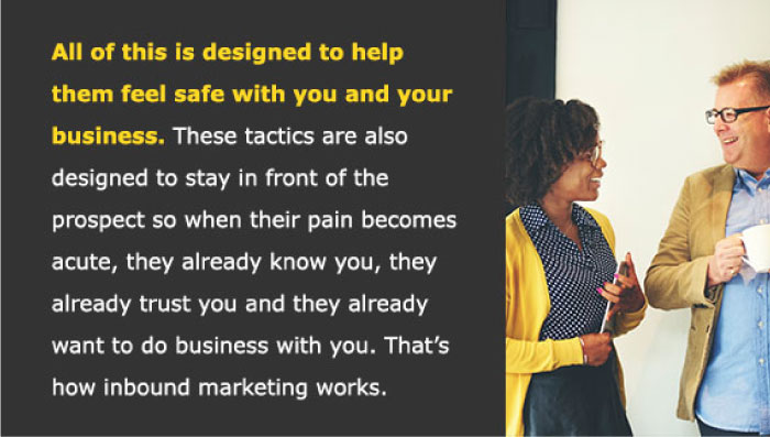 All of this is designed to help them feel safe with you and your business. These tactics are also designed to stay in front of the prospect so when their pain becomes acute, they already know you, they already trust you and they already want to do business with you. That's how inbound marketing works.