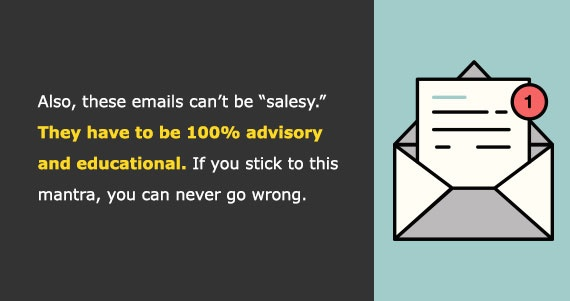 Also, these emails can't be 'salesy.' They have to be 100% advisory and educational. If you stick to this mantra, you can never go wrong.