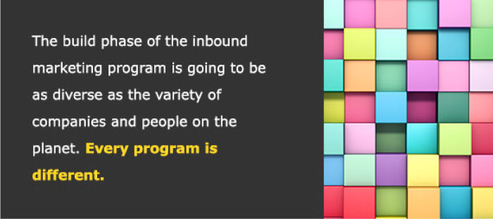 The build phase of the inbound marketing program is going to be as diverse as the variety of companies and people on the planet. Every program is different.